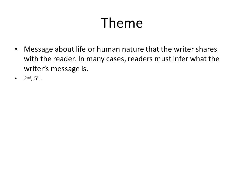 Theme Message about life or human nature that the writer shares with the reader. In many cases, readers must infer what the writer's message is.