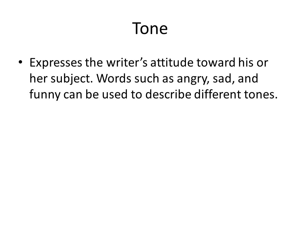 Tone Expresses the writer's attitude toward his or her subject.