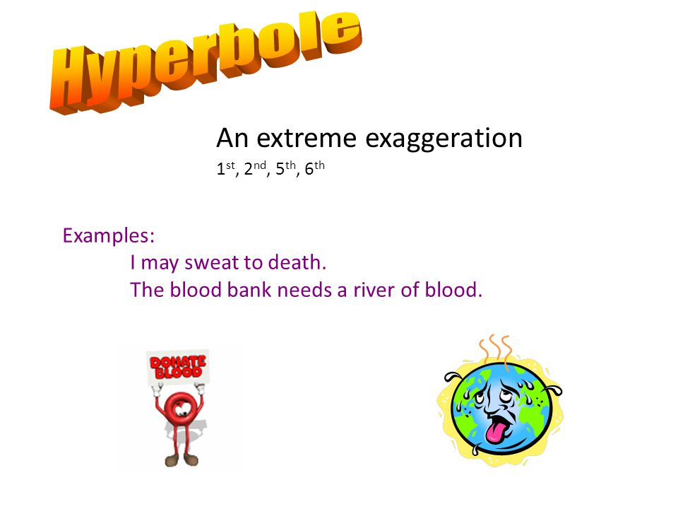 Hyperbole An extreme exaggeration Examples: I may sweat to death.
