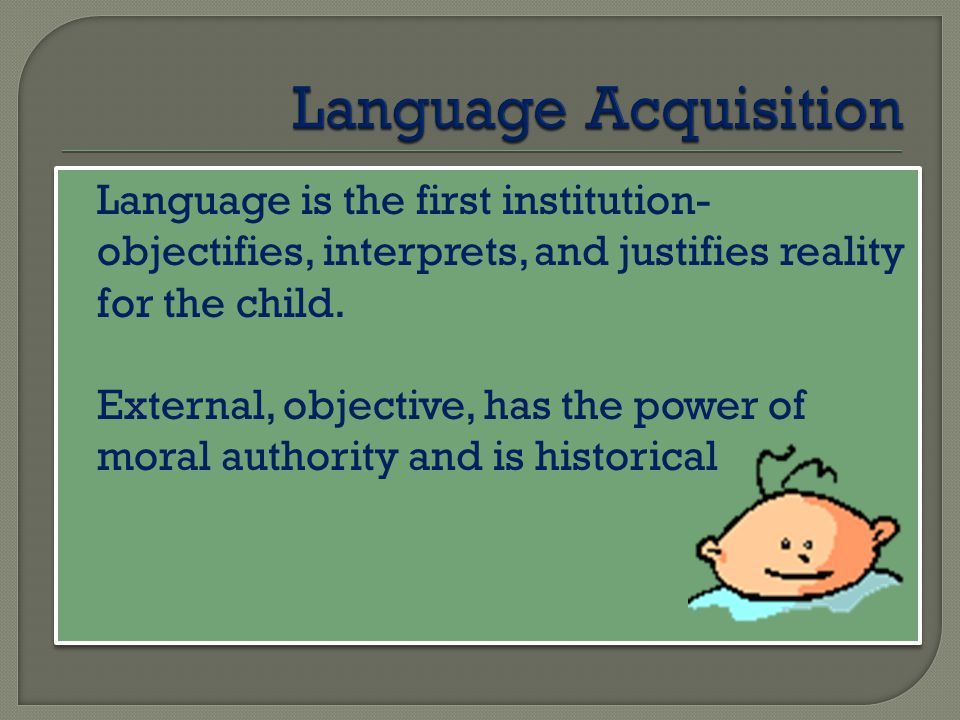Language Acquisition Language is the first institution- objectifies, interprets, and justifies reality for the child.