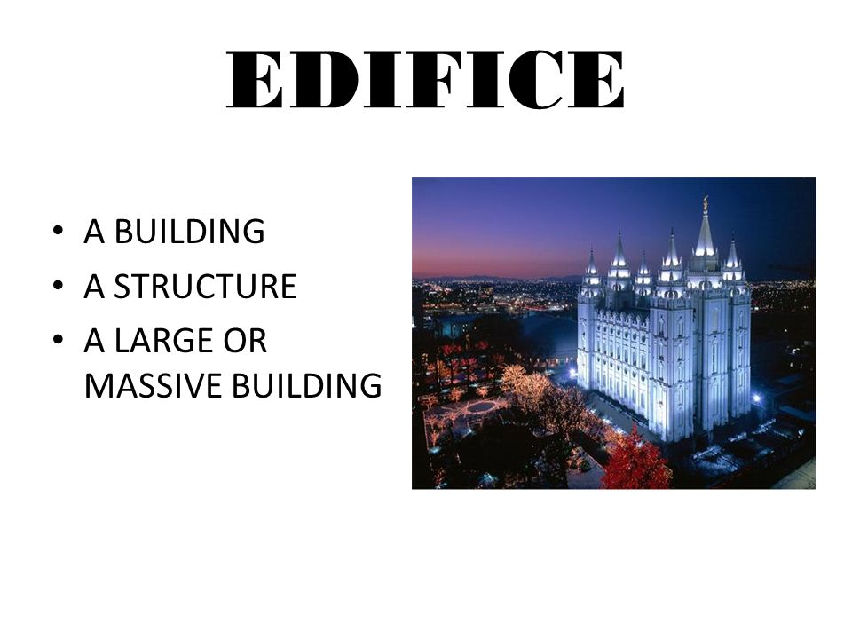 EDIFICE A BUILDING A STRUCTURE A LARGE OR MASSIVE BUILDING