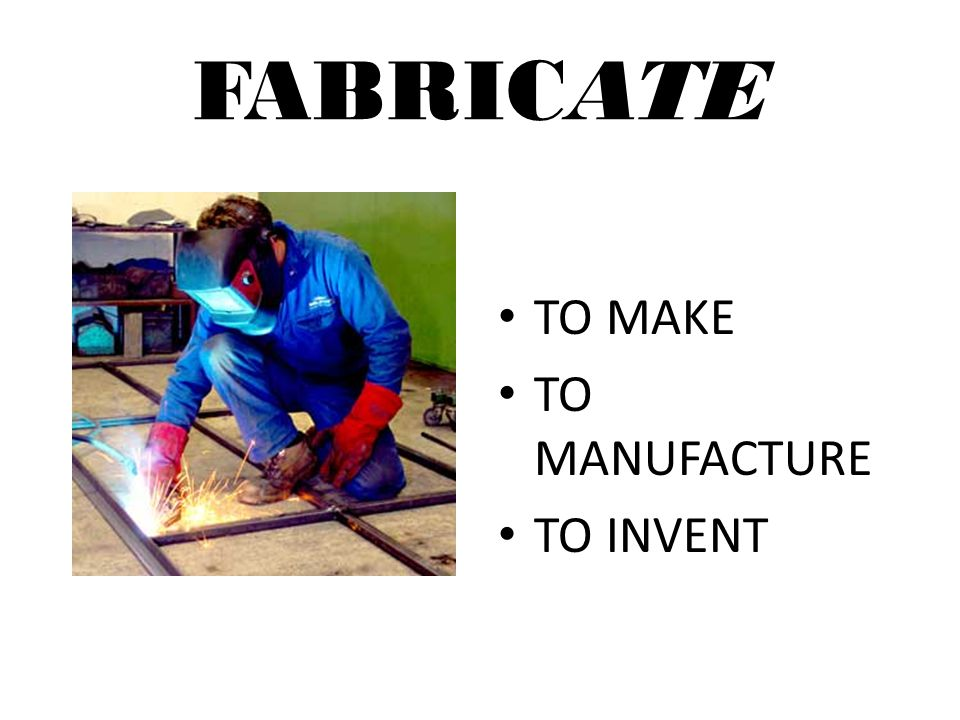 FABRICATE TO MAKE TO MANUFACTURE TO INVENT