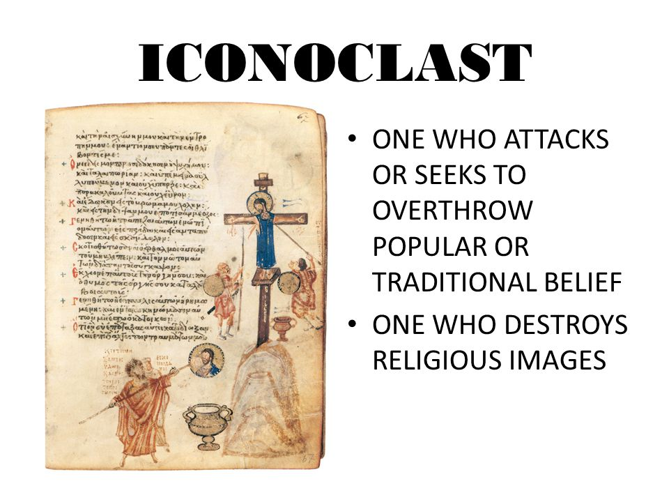 ICONOCLAST ONE WHO ATTACKS OR SEEKS TO OVERTHROW POPULAR OR TRADITIONAL BELIEF.