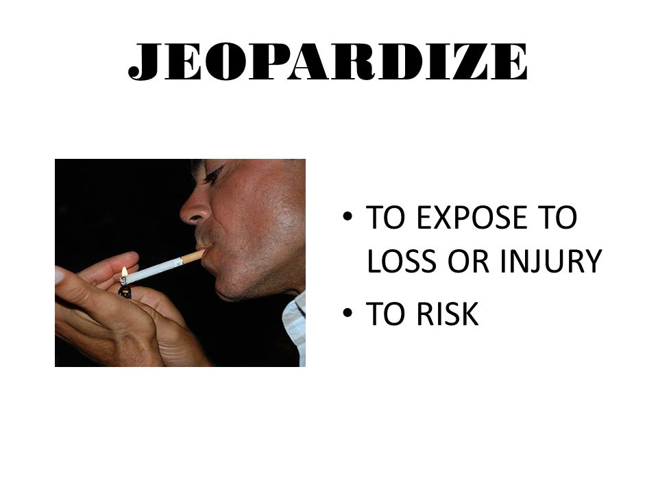 JEOPARDIZE TO EXPOSE TO LOSS OR INJURY TO RISK