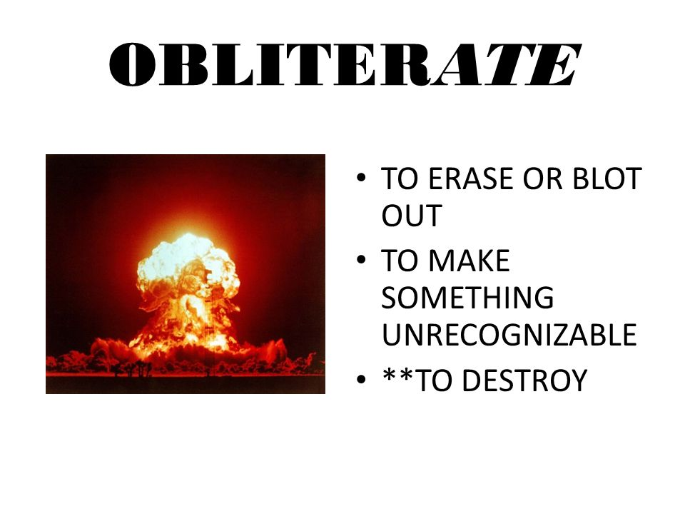 OBLITERATE TO ERASE OR BLOT OUT TO MAKE SOMETHING UNRECOGNIZABLE