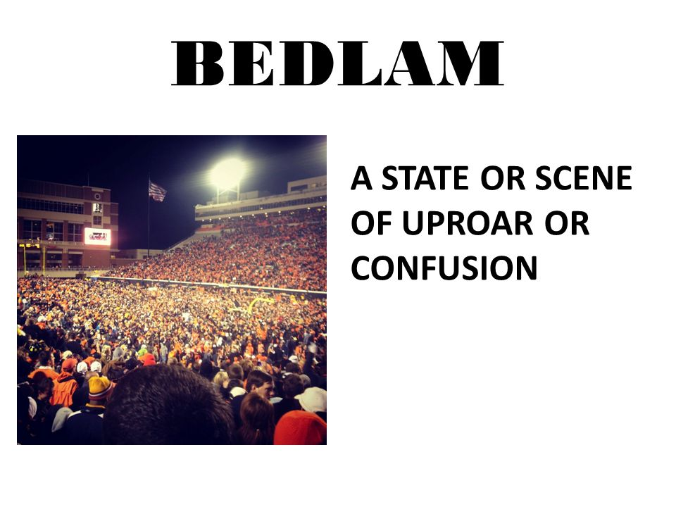 BEDLAM A STATE OR SCENE OF UPROAR OR CONFUSION