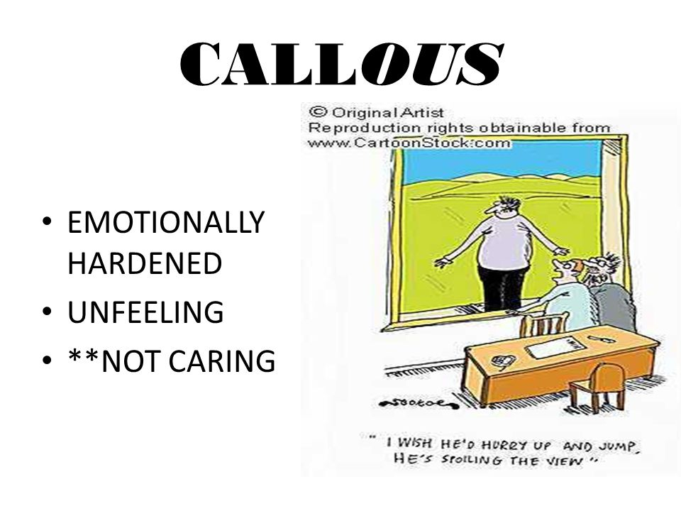 CALLOUS EMOTIONALLY HARDENED UNFEELING **NOT CARING