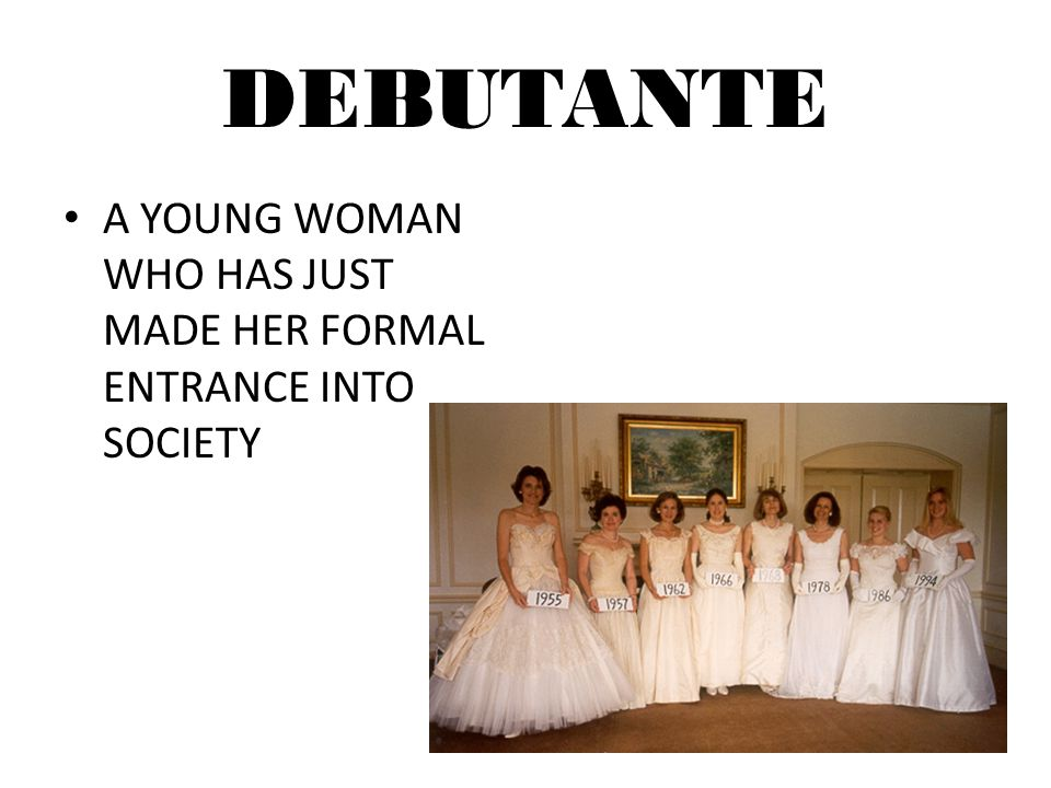 DEBUTANTE A YOUNG WOMAN WHO HAS JUST MADE HER FORMAL ENTRANCE INTO SOCIETY