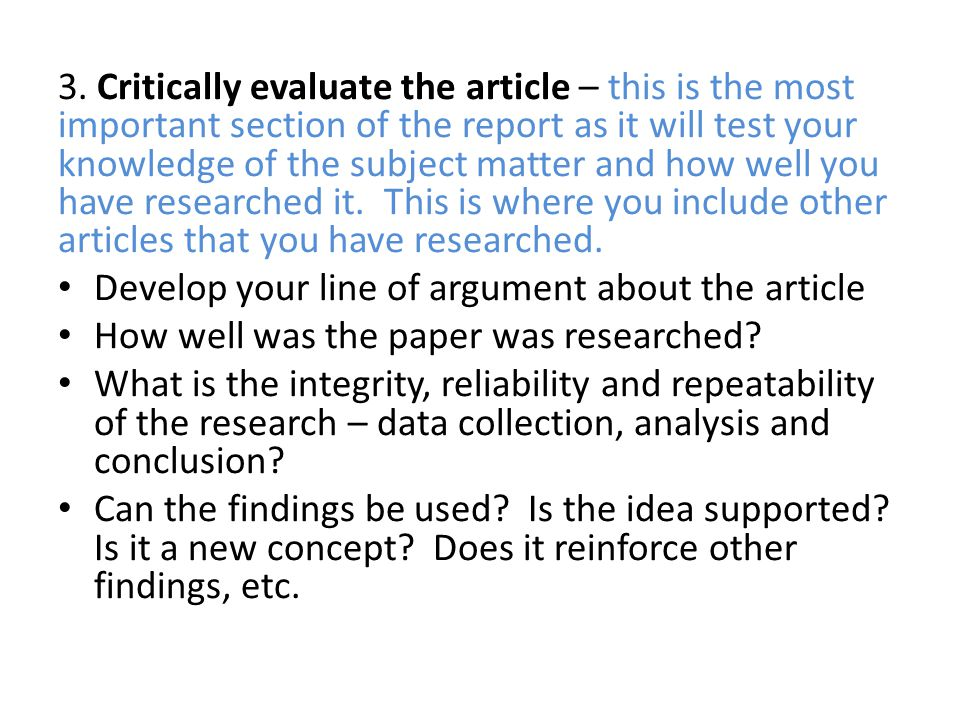3. Critically evaluate the article – this is the most important section of the report as it will test your knowledge of the subject matter and how well you have researched it. This is where you include other articles that you have researched.