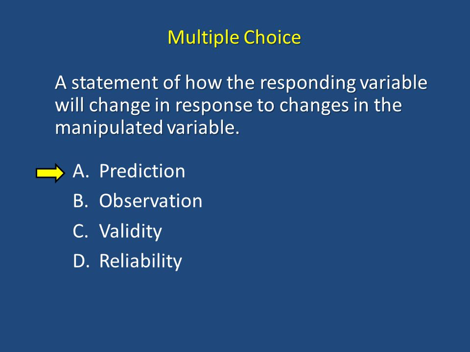 Multiple Choice A statement of how the responding variable will change in response to changes in the manipulated variable.