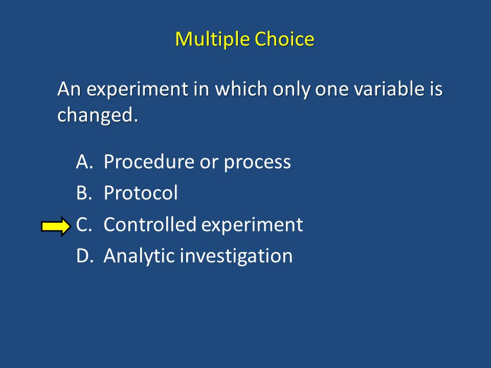 Multiple Choice An experiment in which only one variable is changed. Procedure or process. Protocol.