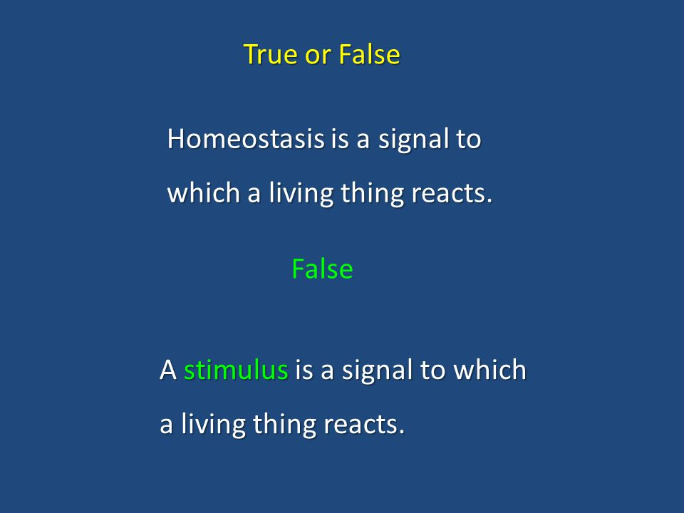 True or False Homeostasis is a signal to which a living thing reacts.