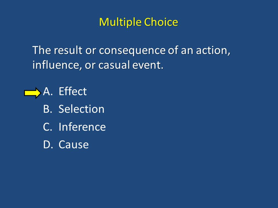 Multiple Choice The result or consequence of an action, influence, or casual event. Effect. Selection.