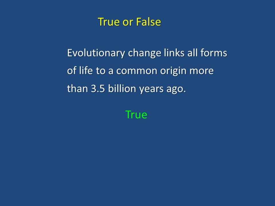 True or False Evolutionary change links all forms of life to a common origin more than 3.5 billion years ago.