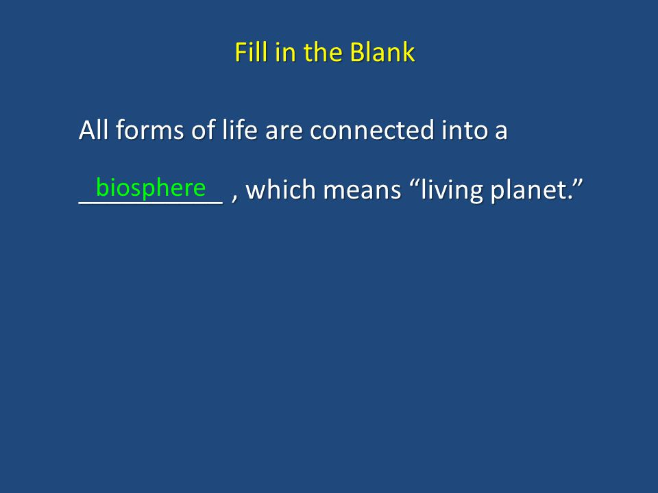 Fill in the Blank All forms of life are connected into a __________ , which means living planet. biosphere.