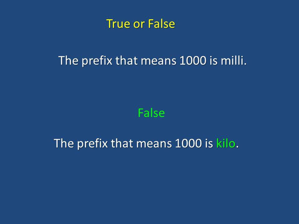 True or False The prefix that means 1000 is milli. False The prefix that means 1000 is kilo.