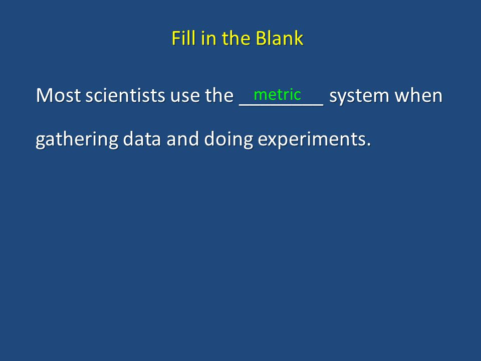 Fill in the Blank Most scientists use the ________ system when gathering data and doing experiments.