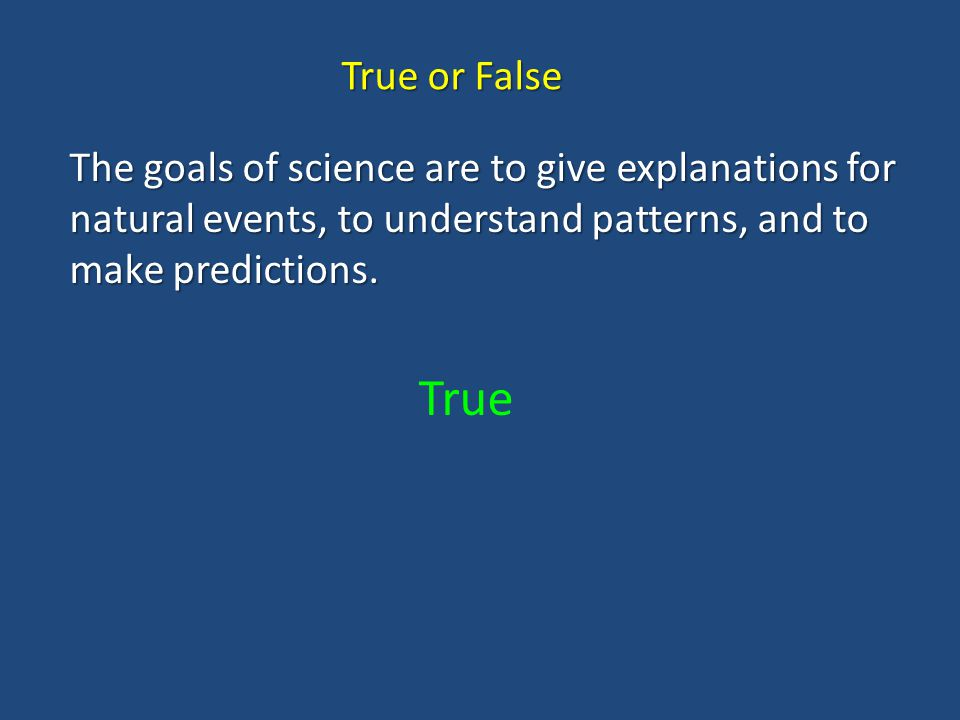 True or False The goals of science are to give explanations for natural events, to understand patterns, and to make predictions.
