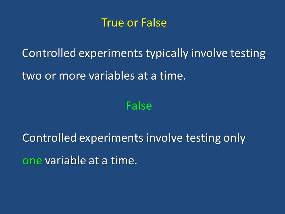 True or False Controlled experiments typically involve testing two or more variables at a time. False.