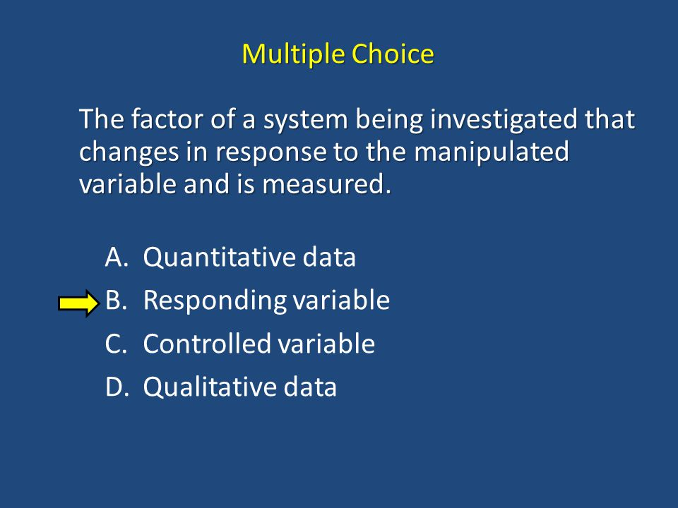 Multiple Choice The factor of a system being investigated that changes in response to the manipulated variable and is measured.