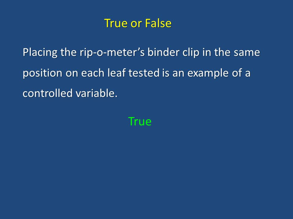 True or False Placing the rip-o-meter's binder clip in the same position on each leaf tested is an example of a controlled variable.