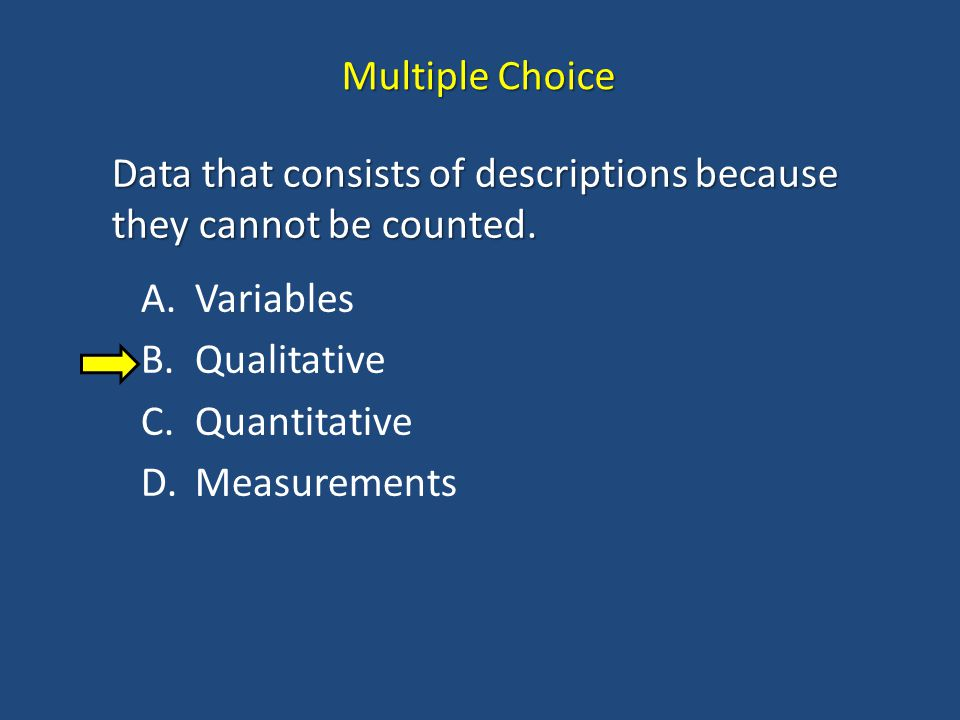 Multiple Choice Data that consists of descriptions because they cannot be counted. Variables. Qualitative.