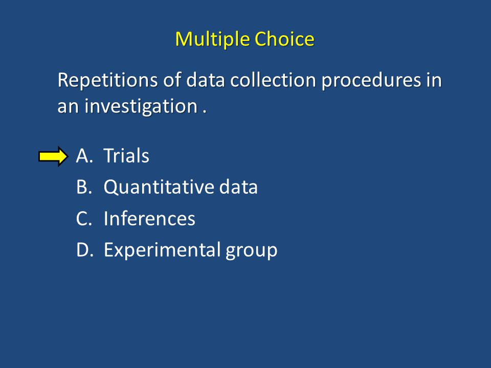 Multiple Choice Repetitions of data collection procedures in an investigation . Trials. Quantitative data.