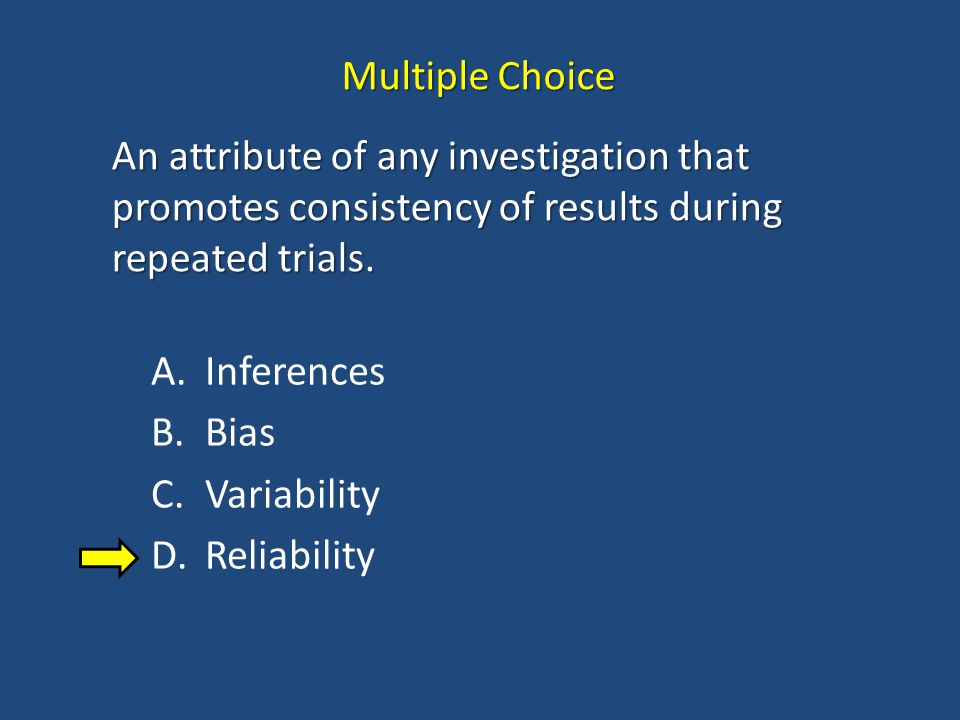 Multiple Choice An attribute of any investigation that promotes consistency of results during repeated trials.