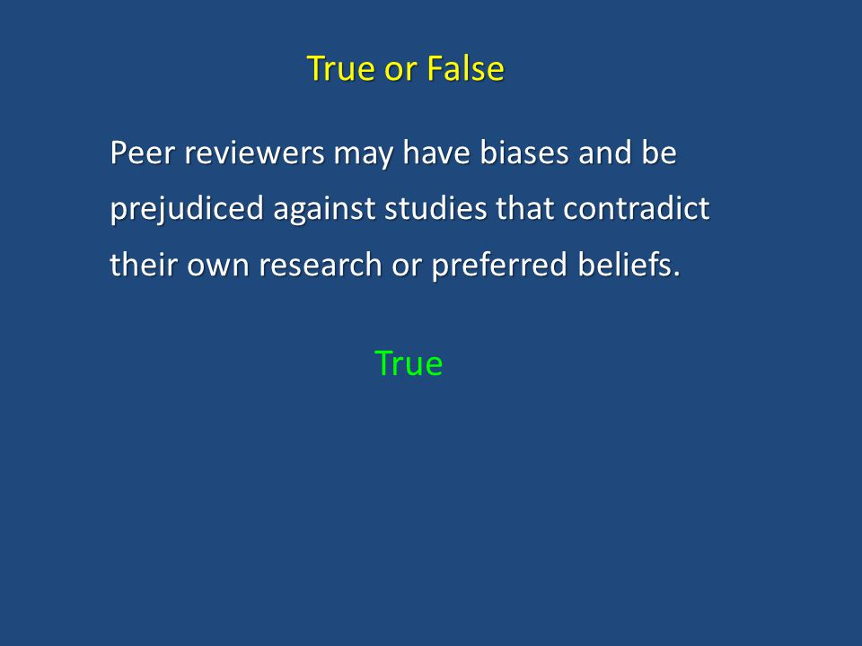 True or False Peer reviewers may have biases and be prejudiced against studies that contradict their own research or preferred beliefs.