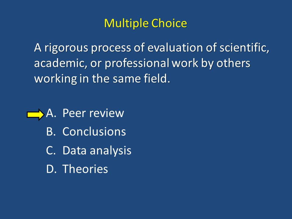 Multiple Choice A rigorous process of evaluation of scientific, academic, or professional work by others working in the same field.