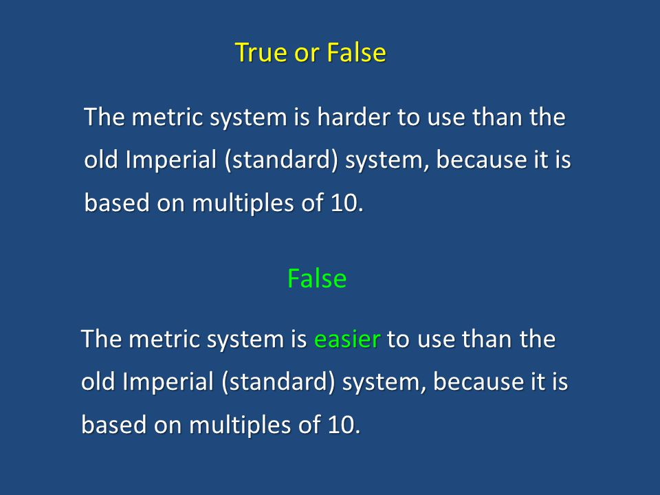 True or False The metric system is harder to use than the old Imperial (standard) system, because it is based on multiples of 10.