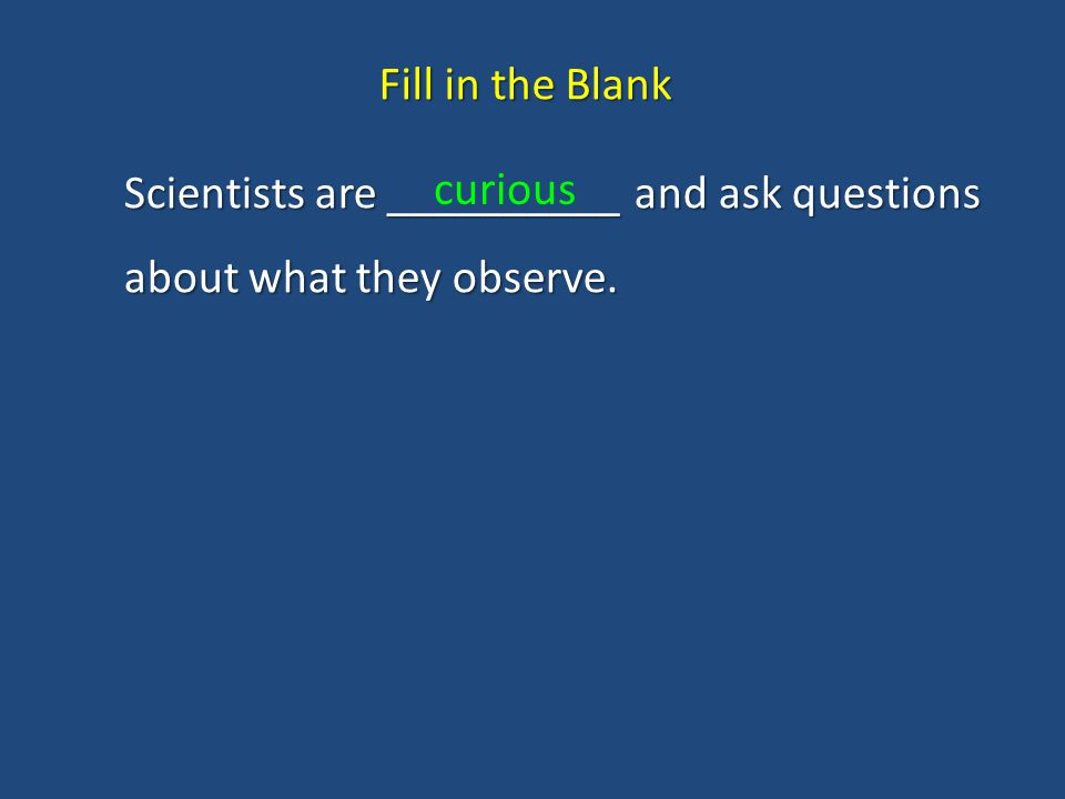 Fill in the Blank Scientists are __________ and ask questions about what they observe. curious