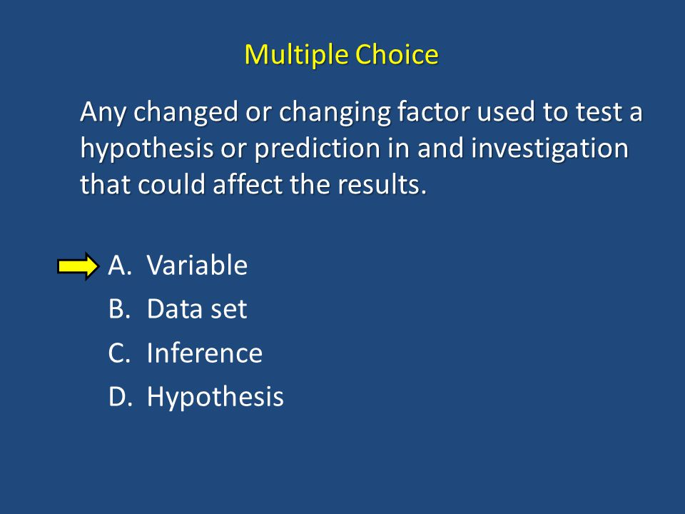 Multiple Choice Any changed or changing factor used to test a hypothesis or prediction in and investigation that could affect the results.