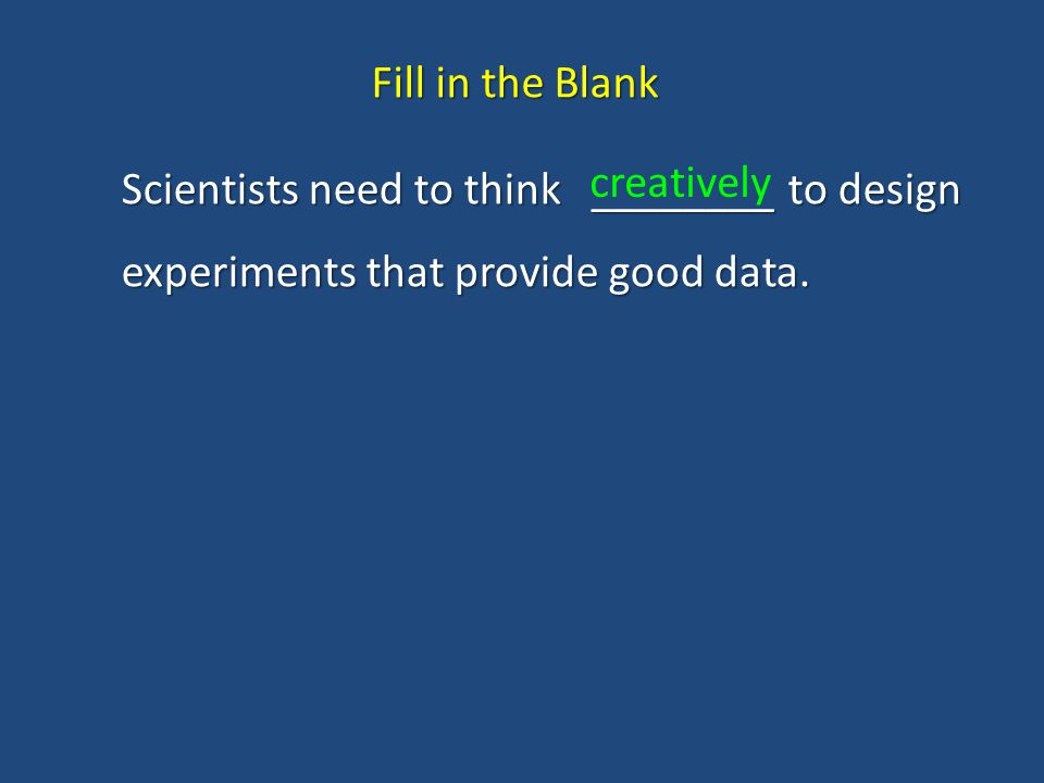 Fill in the Blank Scientists need to think ________ to design experiments that provide good data.