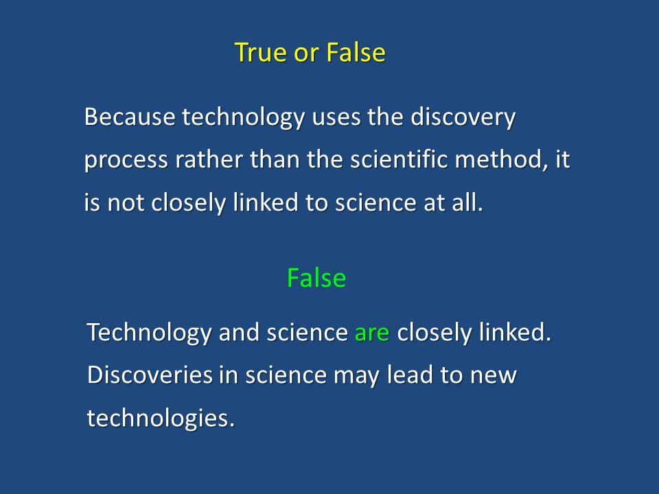 True or False Because technology uses the discovery process rather than the scientific method, it is not closely linked to science at all.