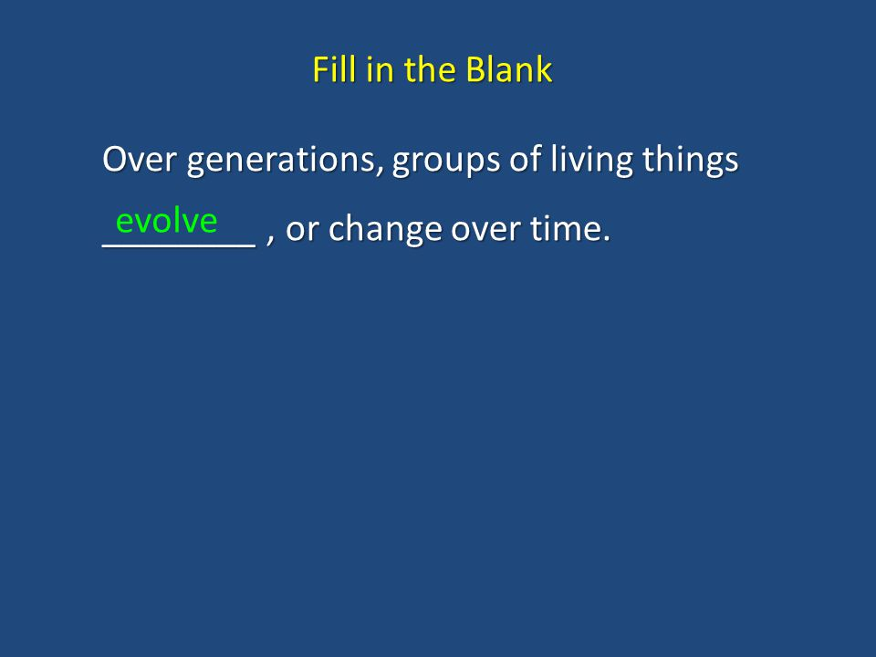Fill in the Blank Over generations, groups of living things ________ , or change over time. evolve