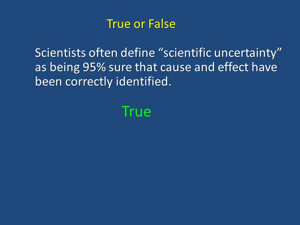 True or False Scientists often define scientific uncertainty as being 95% sure that cause and effect have been correctly identified.