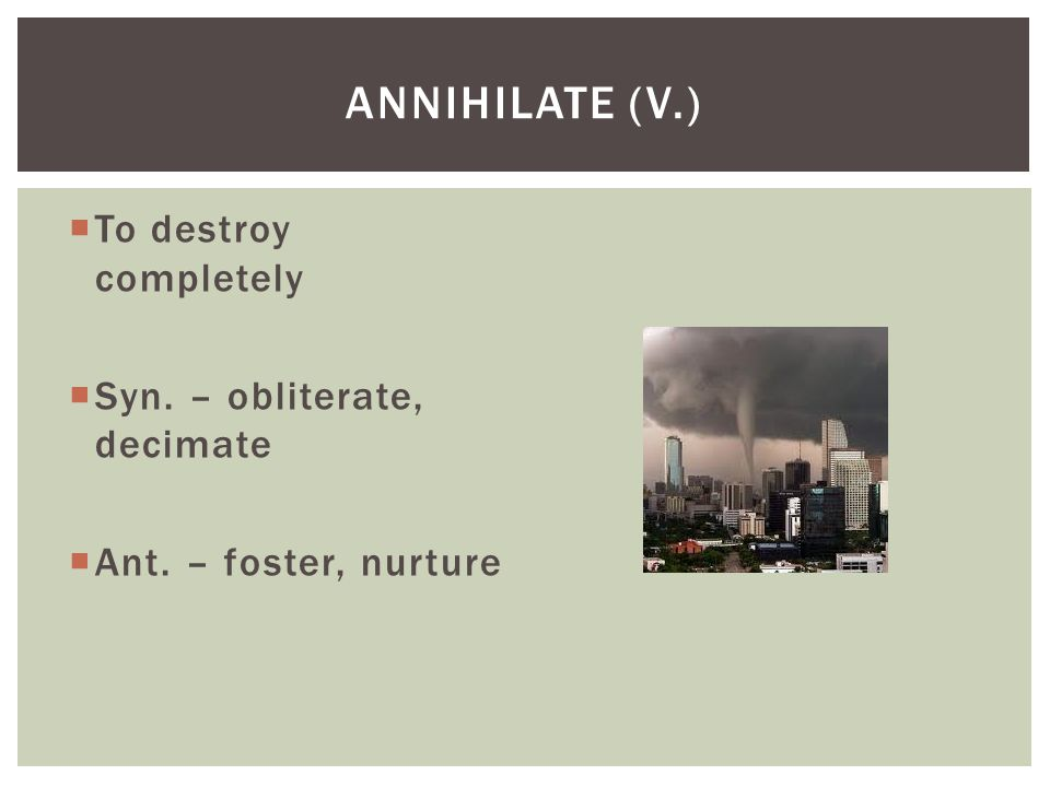 Annihilate (v.) To destroy completely Syn. – obliterate, decimate
