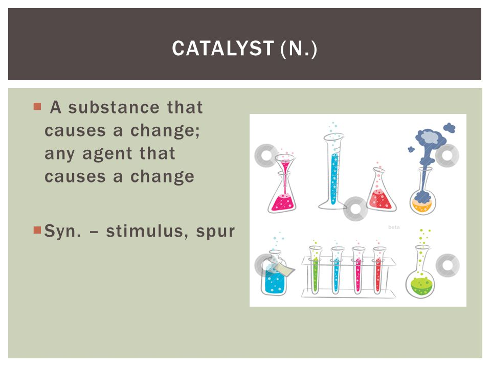 Catalyst (n.) A substance that causes a change; any agent that causes a change.
