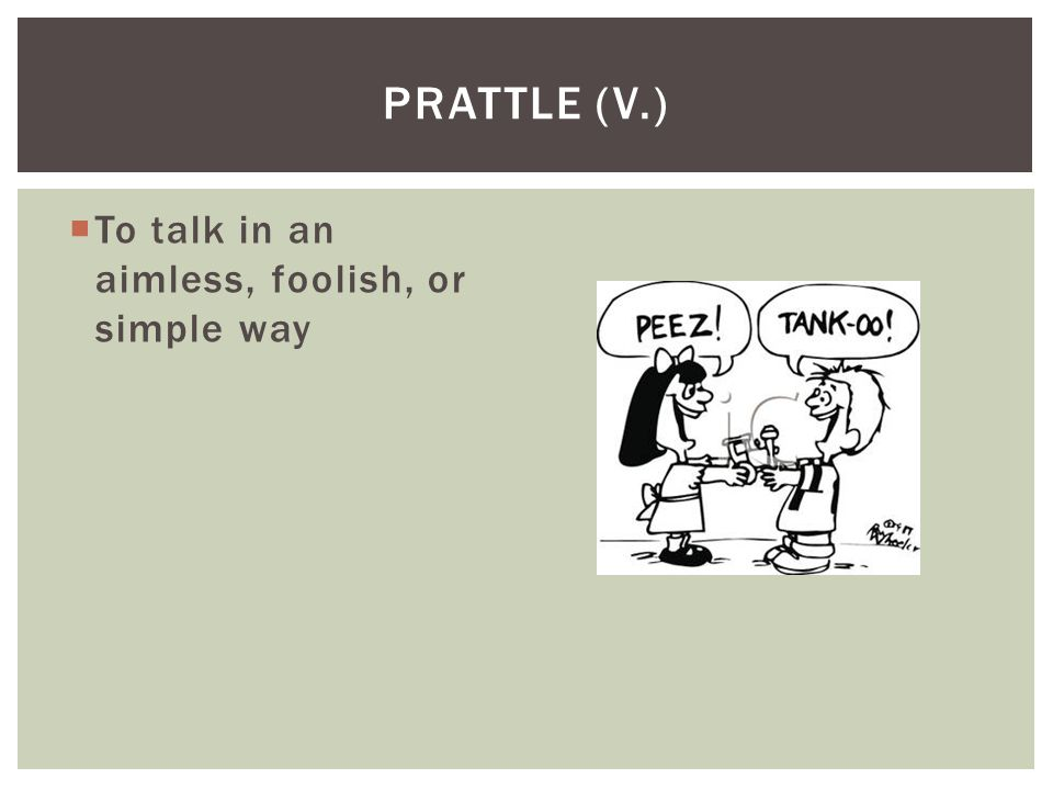 Prattle (v.) To talk in an aimless, foolish, or simple way