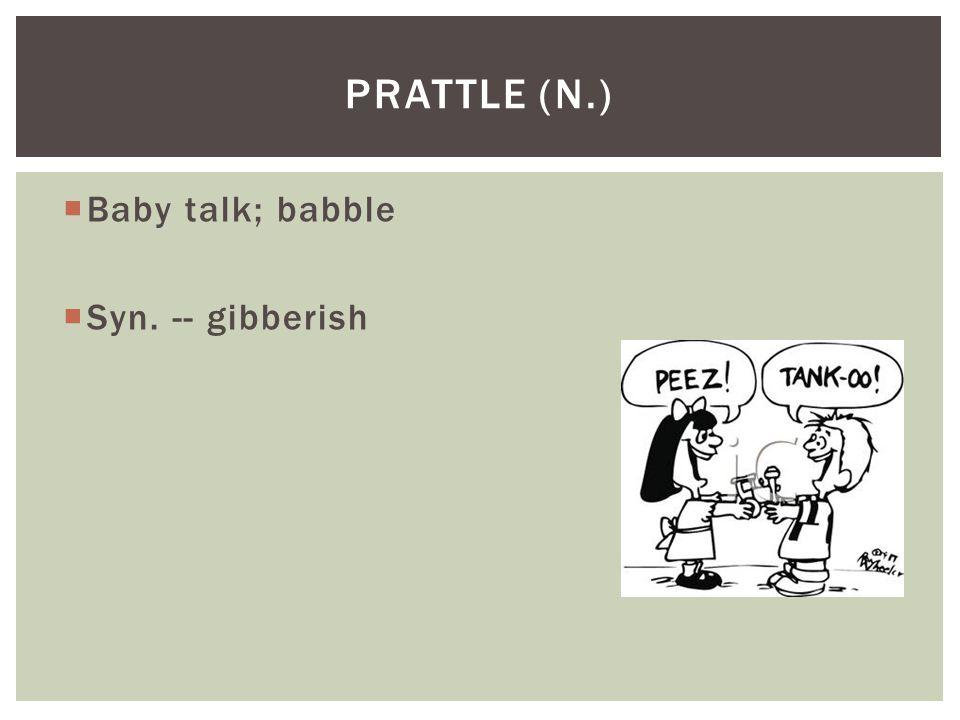 Prattle (n.) Baby talk; babble Syn. -- gibberish