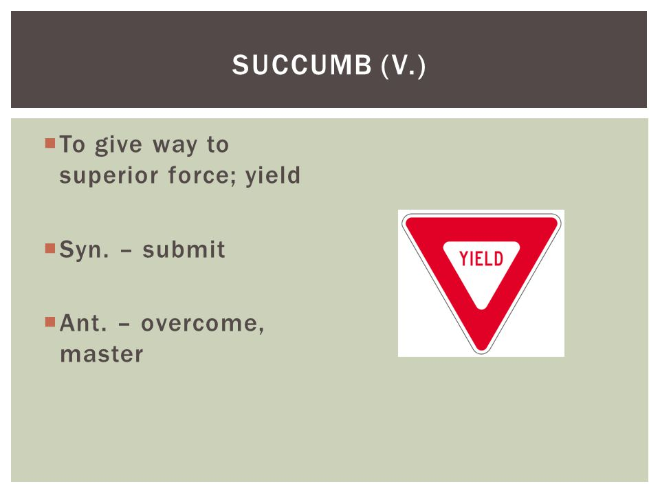 Succumb (v.) To give way to superior force; yield Syn. – submit