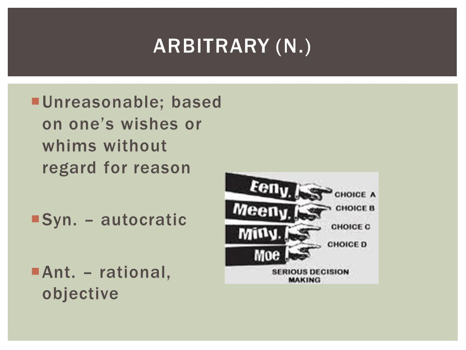 Arbitrary (n.) Unreasonable; based on one's wishes or whims without regard for reason. Syn. – autocratic.