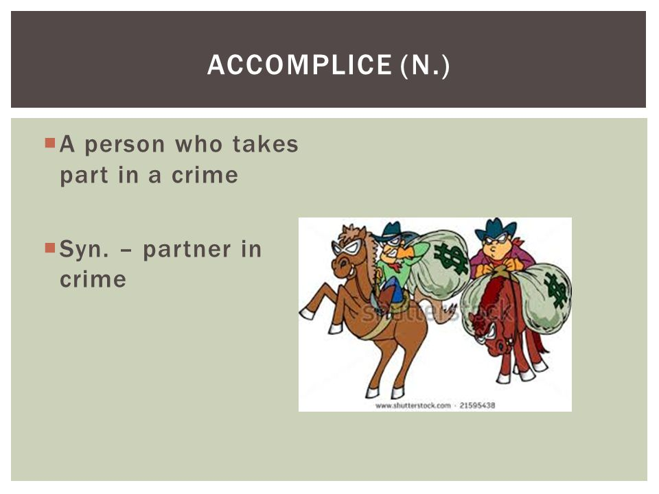 Accomplice (N.) A person who takes part in a crime