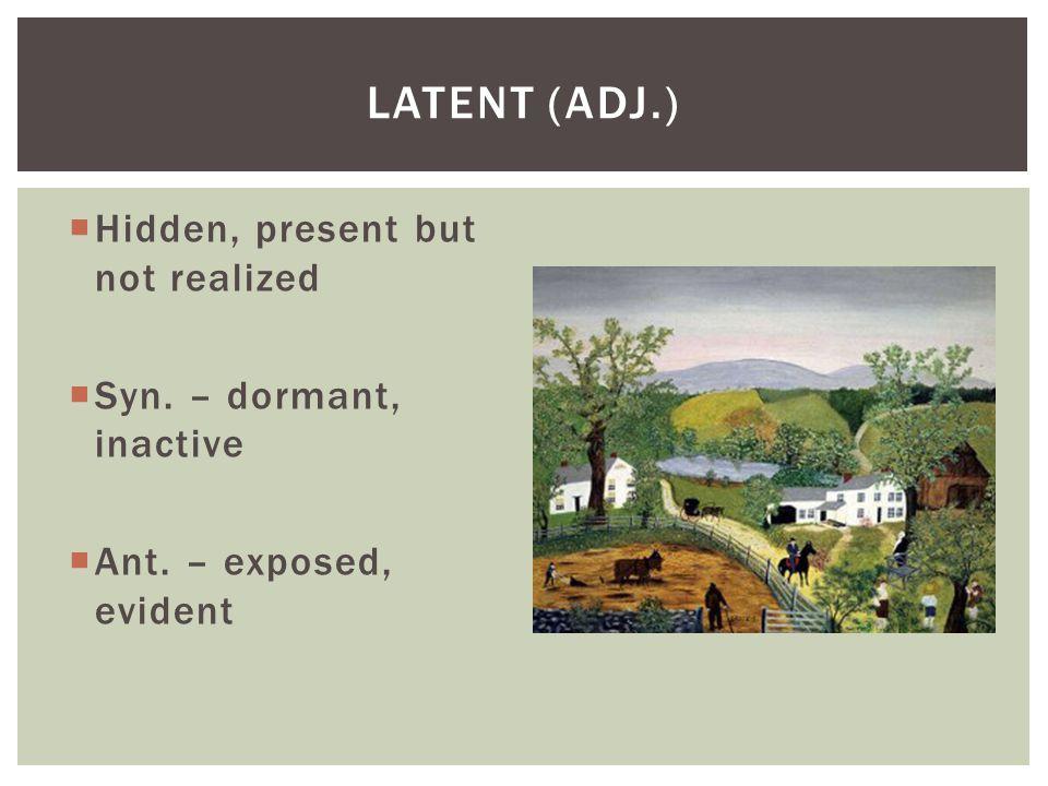 Latent (adj.) Hidden, present but not realized