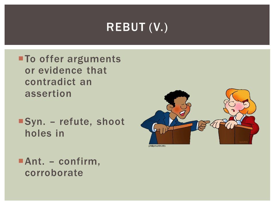 Rebut (v.) To offer arguments or evidence that contradict an assertion