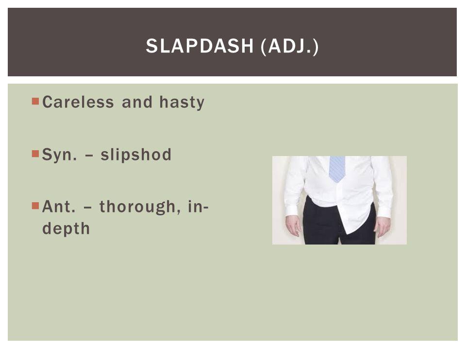 Slapdash (adj.) Careless and hasty Syn. – slipshod