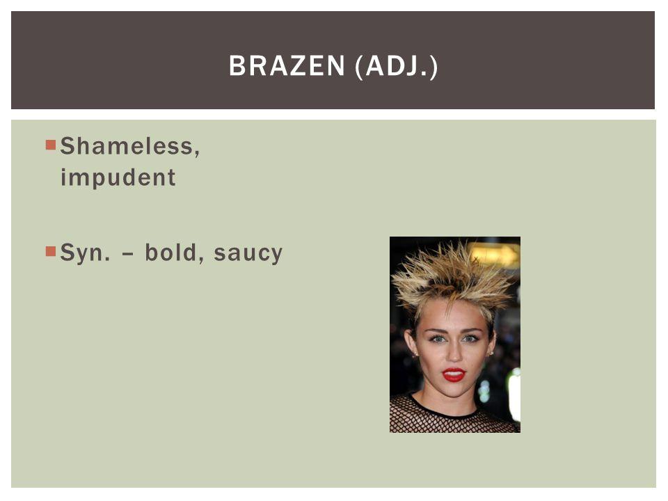 Brazen (adj.) Shameless, impudent Syn. – bold, saucy