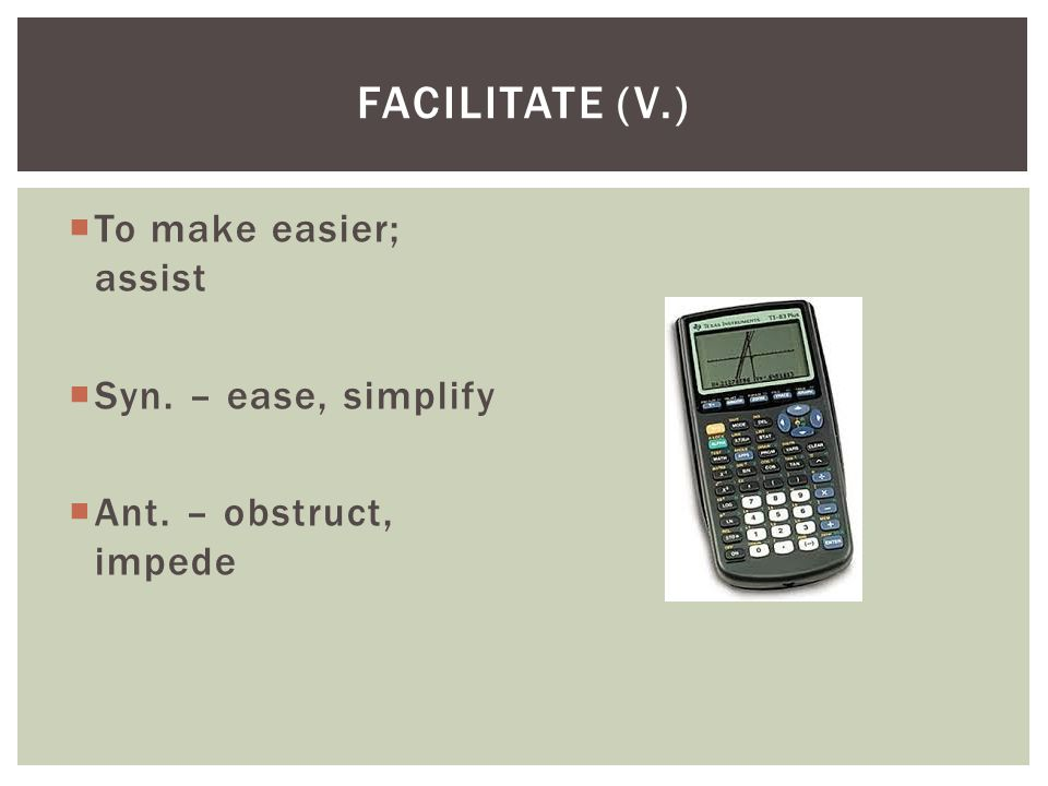 Facilitate (v.) To make easier; assist Syn. – ease, simplify