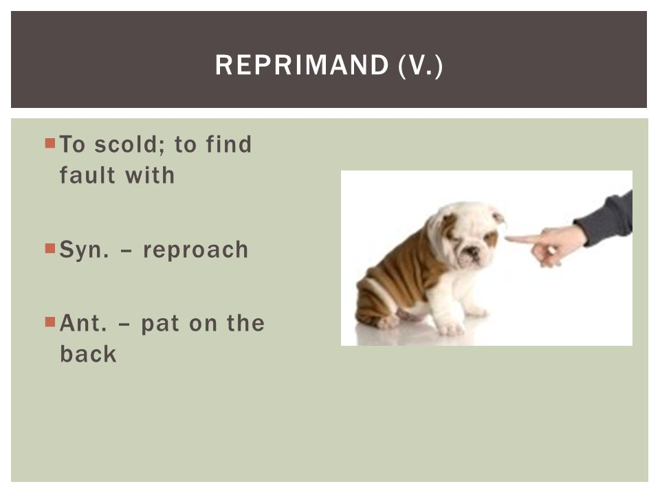 Reprimand (v.) To scold; to find fault with Syn. – reproach